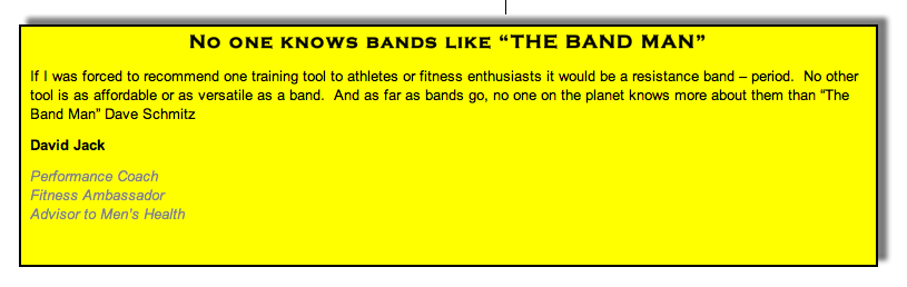 "No one knows bands like ""THE BAND MAN"" If I was forced to recommend one training tool to athletes or fitness enthusiasts it would be a resistance band – period.  No other tool is as affordable or as versatile as a band.  And as far as bands go, no one on the planet knows more about them than ""The Band Man"" Dave Schmitz David Jack"